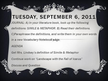 TUESDAY, SEPTEMBER 6, 2011 JOURNAL: A) In your literature book, look up the following definitions: SIMILE & METAPHOR. B) Read their definitions. C)Paraphrase.