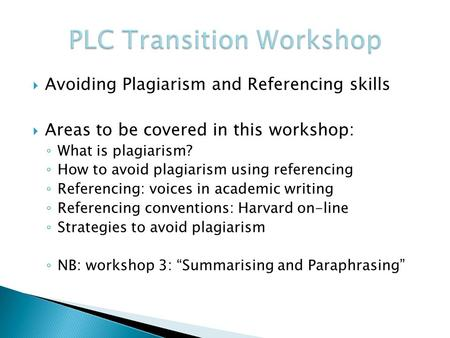  Avoiding Plagiarism and Referencing skills  Areas to be covered in this workshop: ◦ What is plagiarism? ◦ How to avoid plagiarism using referencing.