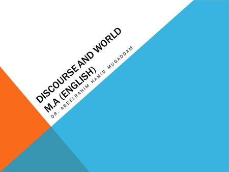 DISCOURSE AND WORLD M.A (ENGLISH) DR. ABDELRAHIM HAMID MUGADDAM.