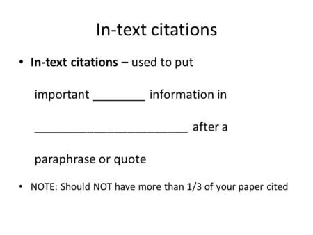 In-text citations In-text citations – used to put important ________ information in _______________________ after a paraphrase or quote NOTE: Should NOT.