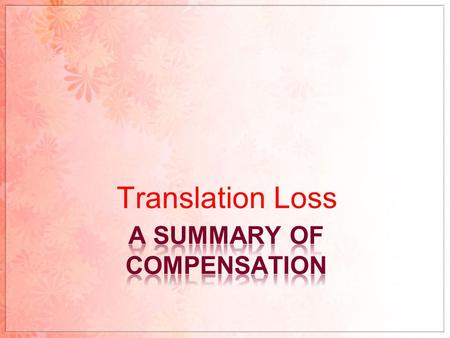 Translation Loss. COMPENSATION? A translation procedure used when there is a loss of 1)meaning; 2)sound effect; 3)metaphor or pragmatic effect in one.