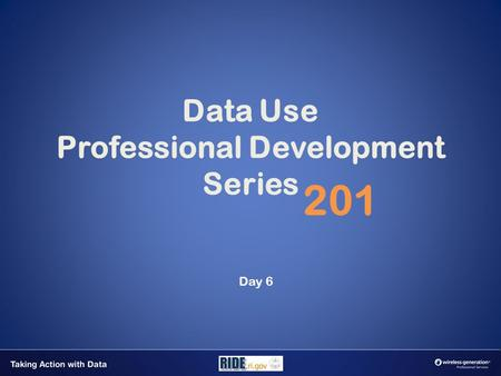 Data Use Professional Development Series 201 Day 6.