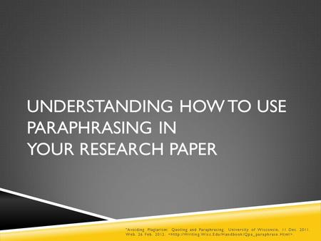 UNDERSTANDING HOW TO USE PARAPHRASING IN YOUR RESEARCH PAPER Avoiding Plagiarism: Quoting and Paraphrasing. University of Wisconsin, 11 Dec. 2011. Web.