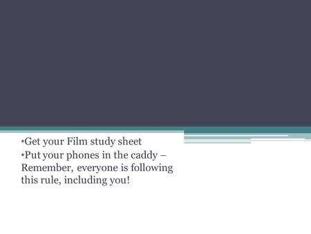 Get your Film study sheet Put your phones in the caddy – Remember, everyone is following this rule, including you!