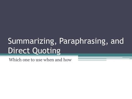 Summarizing, Paraphrasing, and Direct Quoting Which one to use when and how.