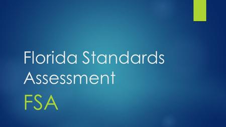 Florida Standards Assessment FSA. All students, grades 3-11, will take the FSA test. Current 10 th grade students must pass the FSA to graduate.