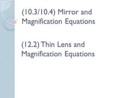 (10.3/10.4) Mirror and Magnification Equations (12.2) Thin Lens and Magnification Equations.