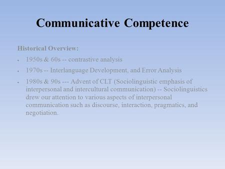 Communicative Competence Historical Overview:  1950s & 60s -- contrastive analysis  1970s -- Interlanguage Development, and Error Analysis  1980s &