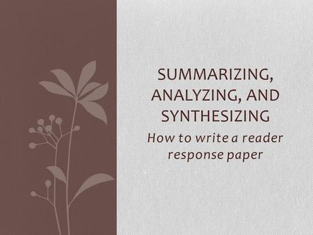 How to write a reader response paper SUMMARIZING, ANALYZING, AND SYNTHESIZING.