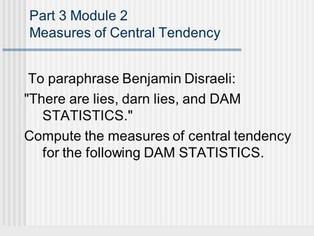 Part 3 Module 2 Measures of Central Tendency To paraphrase Benjamin Disraeli: There are lies, darn lies, and DAM STATISTICS. Compute the measures of.