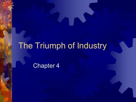 The Triumph of Industry Chapter 4. Your Job  Divide into groups of 3  I now the numbers do not match, but we can fix that.  You will be covering all.