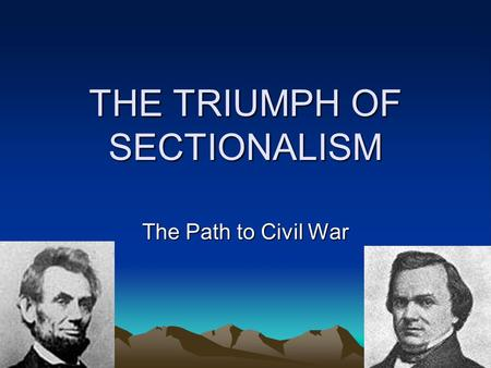 THE TRIUMPH OF SECTIONALISM The Path to Civil War.