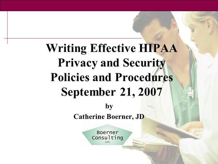 Writing Effective HIPAA Privacy and Security Policies and Procedures September 21, 2007 by Catherine Boerner, JD.