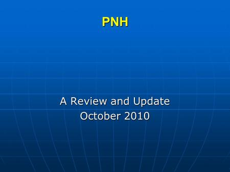 PNH A Review and Update October 2010. PNH What is PNH? What is PNH? What causes PNH? What causes PNH? What are the clinical symptoms of PNH? What are.