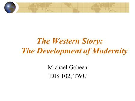 The Western Story: The Development of Modernity Michael Goheen IDIS 102, TWU.
