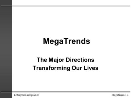 Enterprise IntegrationMegatrends - 1 MegaTrends The Major Directions Transforming Our Lives.