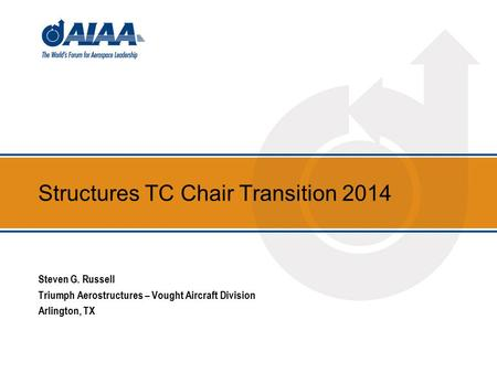 Structures TC Chair Transition 2014 Steven G. Russell Triumph Aerostructures – Vought Aircraft Division Arlington, TX.