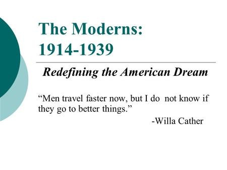 "The Moderns: 1914-1939 Redefining the American Dream ""Men travel faster now, but I do not know if they go to better things."" -Willa Cather."