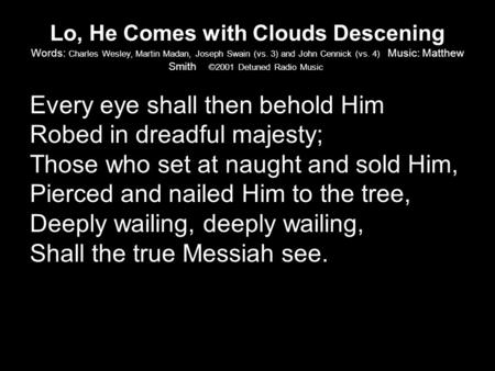 Lo, He Comes with Clouds Descening Words: Charles Wesley, Martin Madan, Joseph Swain (vs. 3) and John Cennick (vs. 4) Music: Matthew Smith ©2001 Detuned.