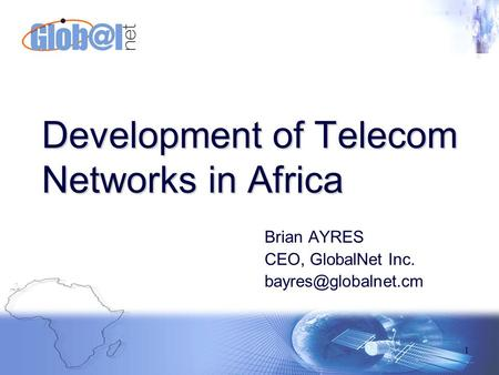 1 Brian AYRES CEO, GlobalNet Inc. Development of Telecom Networks in Africa.