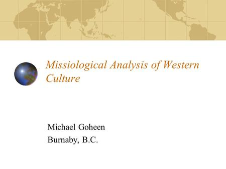 Missiological Analysis of Western Culture Michael Goheen Burnaby, B.C.