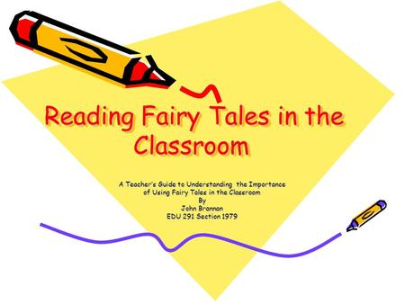 Reading Fairy Tales in the Classroom A Teacher's Guide to Understanding the Importance of Using Fairy Tales in the Classroom By John Brannan EDU 291 Section.