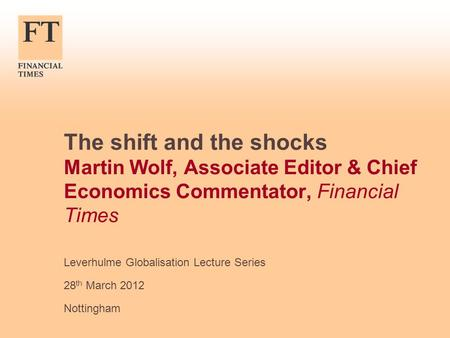 The shift and the shocks Martin Wolf, Associate Editor & Chief Economics Commentator, Financial Times Leverhulme Globalisation Lecture Series 28 th March.