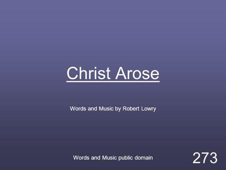 Christ Arose Words and Music by Robert Lowry Words and Music public domain 273.