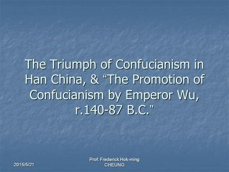 "2015/5/21 Prof. Frederick Hok-ming CHEUNG The Triumph of Confucianism in Han China, & "" The Promotion of Confucianism by Emperor Wu, r.140-87 B.C. """