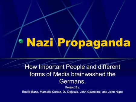 Nazi Propaganda How Important People and different forms of Media brainwashed the Germans. Project By: Emilie Banz, Marxelle Cortez, DJ Dejesus, John Gozzolino,