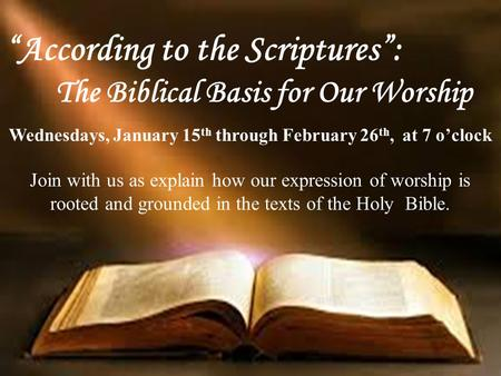 """According to the Scriptures"": The Biblical Basis for Our Worship Wednesdays, January 15 th through February 26 th, at 7 o'clock Join with us as explain."