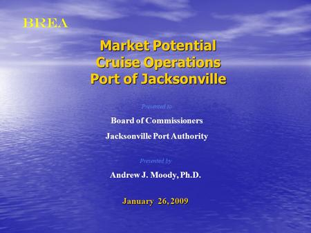 BREA Market Potential Cruise Operations Port of Jacksonville Presented by Andrew J. Moody, Ph.D. January 26, 2009 Presented to Board of Commissioners Jacksonville.