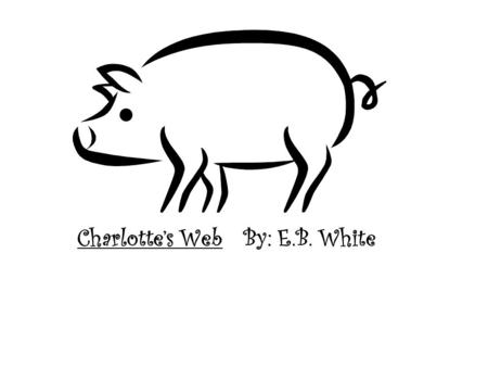 Charlotte's Web By: E.B. White. Chapter One: Before Breakfast Fern convinced her dad not to kill the runt pig and he gave it to her to take care of. She.