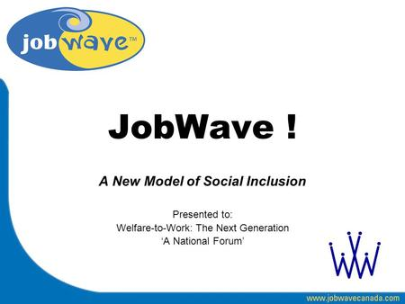 JobWave ! A New Model of Social Inclusion Presented to: Welfare-to-Work: The Next Generation 'A National Forum'