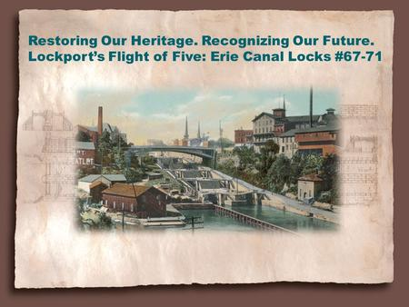 Restoring Our Heritage. Recognizing Our Future. Lockport's Flight of Five: Erie Canal Locks #67-71.