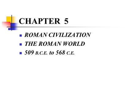 CHAPTER 5 ROMAN CIVILIZATION THE ROMAN WORLD 509 B.C.E. to 568 C.E.