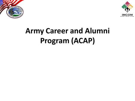 Army Career and Alumni Program (ACAP). Primary Mission – Assist Soldiers in Making Appropriate Career and Transition Decisions – Prepare Transitioning.