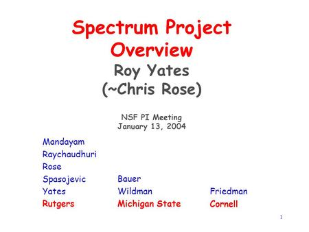 1 Spectrum Project Overview Roy Yates (~Chris Rose) NSF PI Meeting January 13, 2004 Mandayam Raychaudhuri Rose Spasojevic Yates Rutgers Bauer Wildman Michigan.