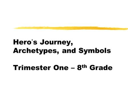 Hero's Journey, Archetypes, and Symbols Trimester One – 8 th Grade.