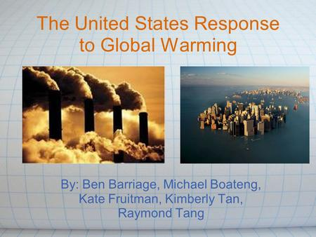 The United States Response to Global Warming By: Ben Barriage, Michael Boateng, Kate Fruitman, Kimberly Tan, Raymond Tang.