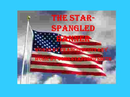 The Star- Spangled Banner Words by Francis Scott Key Music by John Stafford Smith.