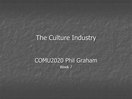 The Culture Industry COMU2020 Phil Graham Week 7.