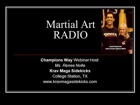 Martial Art RADIO Champions Way Webinar Host: Ms. Renee Nolte Krav Maga Sidekicks College Station, TX www.kravmagasidekicks.com.