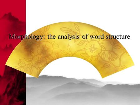 Morphology: the analysis of word structure. Main Divisions of Word Classes (Parts of Speech):  Content Words  Function Words  Nouns  Verbs  Adjectives.