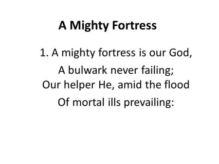 A Mighty Fortress 1. A mighty fortress is our God, A bulwark never failing; Our helper He, amid the flood Of mortal ills prevailing: