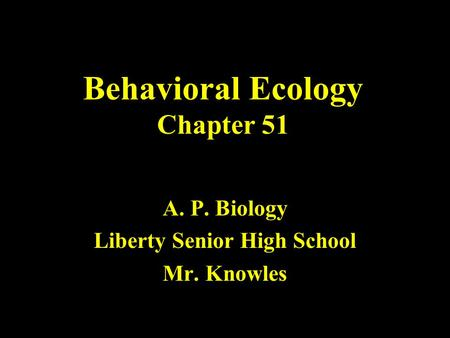 Behavioral Ecology Chapter 51 A. P. Biology Liberty Senior High School Mr. Knowles.