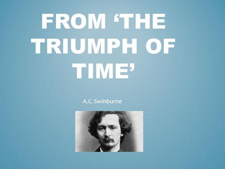 FROM 'THE TRIUMPH OF TIME' A.C. Swinburne. Half of you will closely analyse 'Friend' while the other half put 'Triumph of Time' under the microscope.