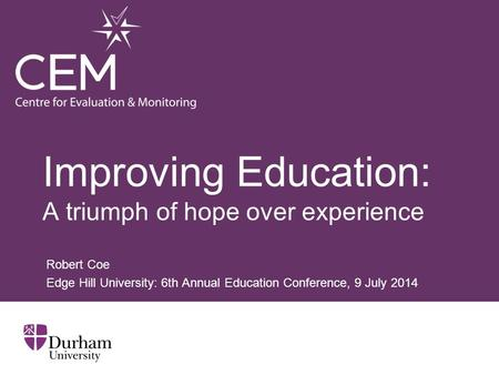 Improving Education: A triumph of hope over experience Robert Coe Edge Hill University: 6th Annual Education Conference, 9 July 2014.
