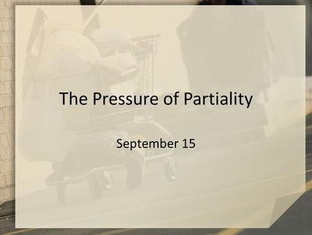 The Pressure of Partiality