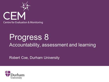 Progress 8 Accountability, assessment and learning Robert Coe, Durham University.